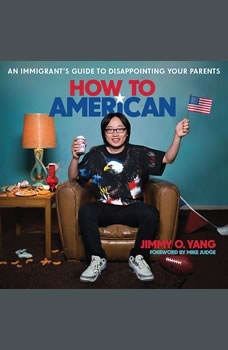 How to American: An Immigrant's Guide to Disappointing Your Parents An Immigrant's Guide to Disappointing Your Parents, Jimmy O. Yang