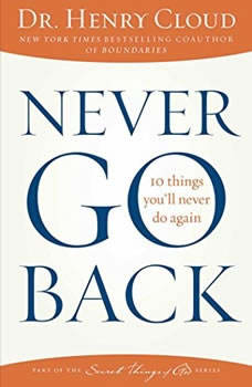 Never Go Back: 10 Things You'll Never Do Again 10 Things You'll Never Do Again, Dr. Henry Cloud