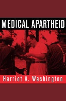 Medical Apartheid: The Dark History of Medical Experimentation on Black Americans from Colonial Times to the Present, Harriet A. Washington