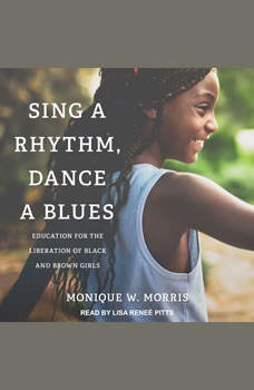 Sing a Rhythm, Dance a Blues: Education for the Liberation of Black and Brown Girls, Monique W. Morris