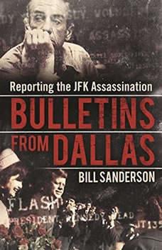Bulletins from Dallas: Reporting the JFK Assassination, Bill Sanderson