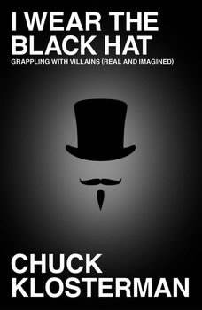 I Wear the Black Hat: Essays on Villains (Real and Imagined), Chuck Klosterman