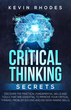 Critical Thinking Secrets: Discover the Practical Fundamental Skills and Tools That are Essential to Improve Your Critical Thinking, Problem Solving and Decision Making Skills, Kevin Rhodes