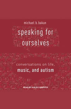 Speaking for Ourselves: Conversations on Life, Music, and Autism Conversations on Life, Music, and Autism, Michael B. Bakan