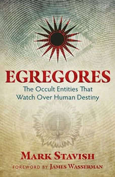 Egregores: The Occult Entities That Watch Over Human Destiny, Mark Stavish