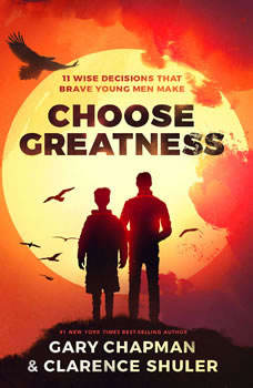 Choose Greatness: 11 Wise Decisions that Brave Young Men Make 11 Wise Decisions that Brave Young Men Make, Gary Chapman