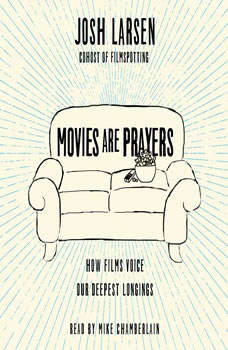 Movies Are Prayers: How Films Voice Our Deepest Longings, Josh Larsen