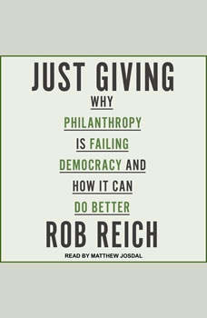 Just Giving: Why Philanthropy Is Failing Democracy and How It Can Do Better, Rob Reich