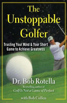 The Unstoppable Golfer: Trusting Your Mind & Your Short Game to Achieve Greatness, Bob Rotella