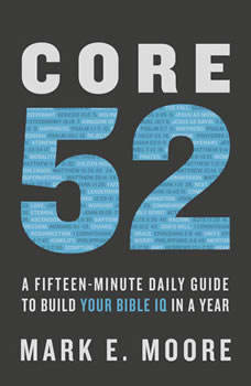 Core 52: A Fifteen-Minute Daily Guide to Build Your Bible IQ in a Year, Mark E. Moore