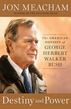 Destiny and Power: The American Odyssey of George Herbert Walker Bush, Jon Meacham