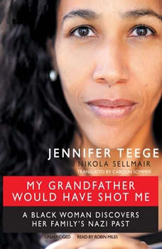My Grandfather Would Have Shot Me: A Black Woman Discovers Her Familys Nazi Past A Black Woman Discovers Her Familys Nazi Past, Jennifer Teege; Nikola Sellmair