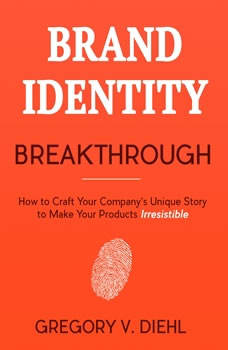 Brand Identity Breakthrough: How to Craft Your Company's Unique Story to Make Your Products Irresistible, Gregory V. Diehl