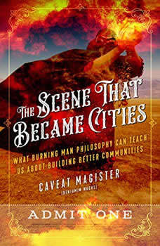 The Scene That Became Cities: What Burning Man Philosophy Can Teach Us about Building Better Communities, Magister Caveat