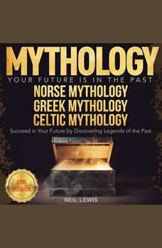 MYTHOLOGY: Your Future Is in The Past. NORSE MYTHOLOGY   GREEK MYTHOLOGY   CELTIC MYTHOLOGY. Succeed in Your Future by Discovering Legends of the Past. NEW VERSION, NEIL LEWIS
