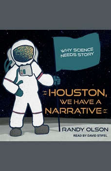 Houston, We Have a Narrative: Why Science Needs Story, Randy Olson