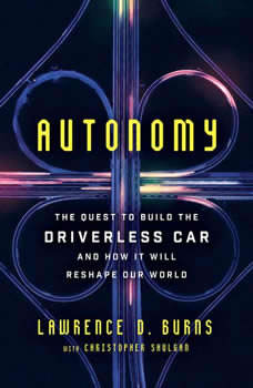Autonomy: The Quest to Build the Driverless Car-And How It Will Reshape Our World, Lawrence D. Burns
