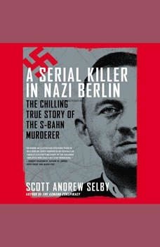 A Serial Killer in Nazi Berlin: The Chilling True Story of the S-Bahn Murderer, Scott Andrew Selby