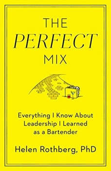 The Perfect Mix: Everything I Know About Leadership I Learned as a Bartender, Helen Rothberg, PhD