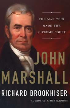 John Marshall: The Man Who Made the Supreme Court The Man Who Made the Supreme Court, Richard Brookhiser