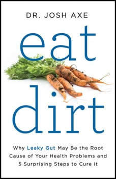 Eat Dirt: Why Leaky Gut May Be the Root Cause of Your Health Problems and 5 Surprising Steps to Cure It Why Leaky Gut May Be the Root Cause of Your Health Problems and 5 Surprising Steps to Cure It, Dr. Josh Axe