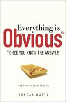 Everything Is Obvious: *Once You Know the Answer *Once You Know the Answer, Duncan J. Watts