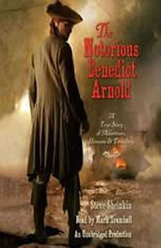 The Notorious Benedict Arnold: A True Story of Adventure, Heroism & Treachery, Steve Sheinkin