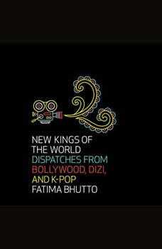 New Kings of the World: Dispatches from Bollywood, Dizi, and K-Pop, Fatima Bhutto
