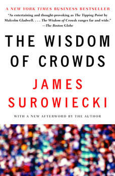 The Wisdom of Crowds: Why the Many Are Smarter Than the Few and How Collective Wisdom Shapes Business, Economies, Societies and Nations Why the Many Are Smarter Than the Few and How Collective Wisdom Shapes Business, Economies, Societies and Nations, James Surowiecki