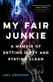 My Fair Junkie: A Memoir of Getting Dirty and Staying Clean, Amy Dresner