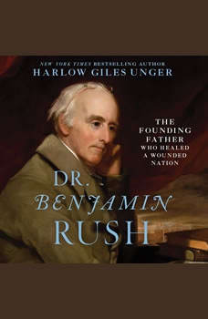 Dr. Benjamin Rush: The Founding Father Who Healed a Wounded Nation The Founding Father Who Healed a Wounded Nation, Harlow Giles Unger