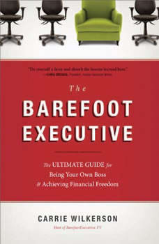 The Barefoot Executive: The Ultimate Guide to Being Your Own Boss and Achieving Financial Freedom The Ultimate Guide to Being Your Own Boss and Achieving Financial Freedom, Carrie Wilkerson
