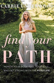 Find Your Path: Honor Your Body, Fuel Your Soul, and Get Strong with the Fit52 Life, Carrie Underwood
