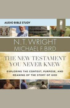 The New Testament You Never Knew: Audio Bible Studies: Exploring the Context, Purpose, and Meaning of the Story of God, N. T. Wright