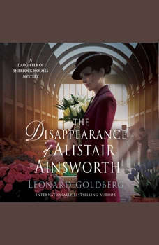 The Disappearance of Alistair Ainsworth: A Daughter of Sherlock Holmes Mystery, Leonard Goldberg