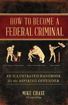How to Become a Federal Criminal: An Illustrated Handbook for the Aspiring Offender An Illustrated Handbook for the Aspiring Offender, Mike Chase