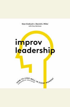 Improv Leadership: How to Lead Well in Every Moment, Stan Endicott