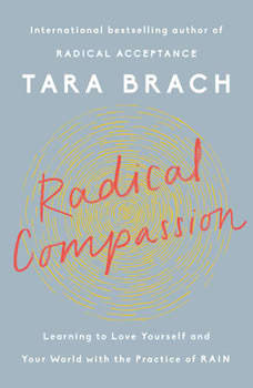 Radical Compassion: Learning to Love Yourself and Your World with the Practice of RAIN, Tara Brach