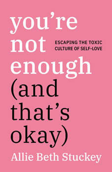 You're Not Enough (And That's Okay): Escaping the Toxic Culture of Self-Love, Allie Beth Stuckey