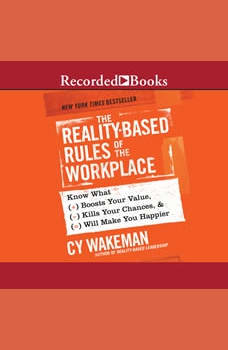 The Reality-Based Rules of the Workplace: Know What Boosts Your Value, Kills Your Chances, & Will Make You Happier, Cy Wakeman