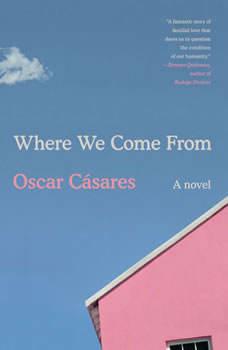 Where We Come From: A novel, Oscar CA¡sares