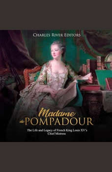 Madame de Pompadour: The Life and Legacy of French King Louis XV�s Chief Mistress, Charles River Editors