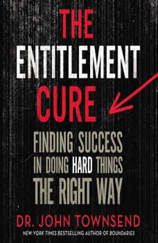 The Entitlement Cure: Finding Success in Doing Hard Things the Right Way Finding Success in Doing Hard Things the Right Way, John Townsend