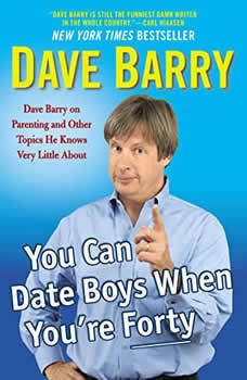 You Can Date Boys When You're Forty: Dave Barry on Parenting and Other Topics He Knows Very Little About, Dave Barry