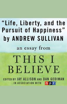 Life, Liberty, and the Pursuit of Happiness: A This I Believe Essay, Andrew Sullivan