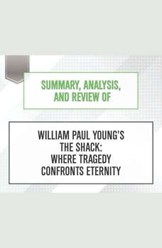 Summary, Analysis, and Review of William Paul Young's The Shack: Where Tragedy Confronts Eternity, Start Publishing Notes