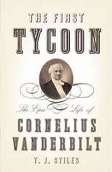 The First Tycoon: The Epic Life of Cornelius Vanderbilt The Epic Life of Cornelius Vanderbilt, T.J. Stiles