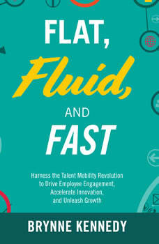 Flat, Fluid, and Fast: Harness the Talent Mobility Revolution to Drive Employee Engagement, Accelerate Innovation, and Unleash Growth, Brynne S. Kennedy