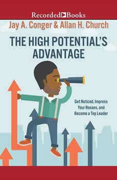 The High Potential's Advantage: Get Noticed, Impress Your Bosses, and Become a Top Leader, Jay A. Conger