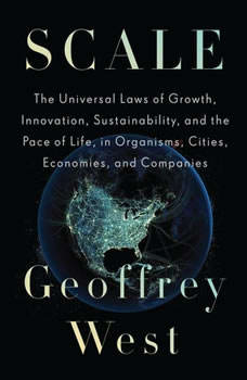 Scale: The Universal Laws of Growth, Innovation, Sustainability, and the Pace of Life, in Organisms, Cities, Economies, and Companies The Universal Laws of Growth, Innovation, Sustainability, and the Pace of Life, in Organisms, Cities, Economies, and Companies, Geoffrey West